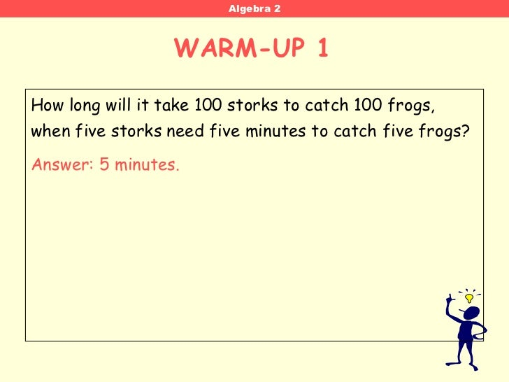 Algebra 2                  WARM-UP 1 WORD PROBLEM WARM-UP 1How long will it take 100 storks to catch 100 frogs,when five s...