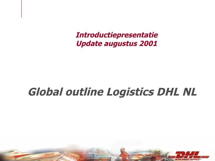 Introductiepresentatie Update augustus 2001 <ul><li>Global outline Logistics DHL NL </li></ul>