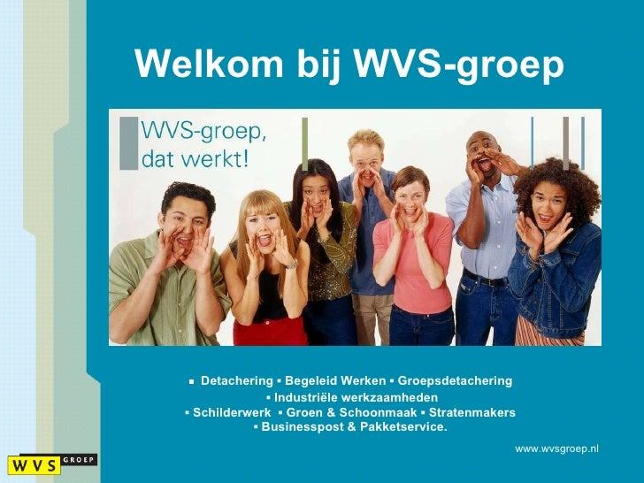 Welkom bij WVS-groep <ul><li>▪  Detachering  ▪  Begeleid Werken  ▪  Groepsdetachering  </li></ul><ul><li>▪  Industriële we...