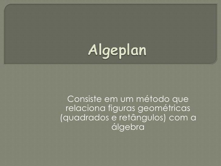 Algeplan<br />Consiste em um método que relaciona figuras geométricas (quadrados e retângulos) com a álgebra<br />