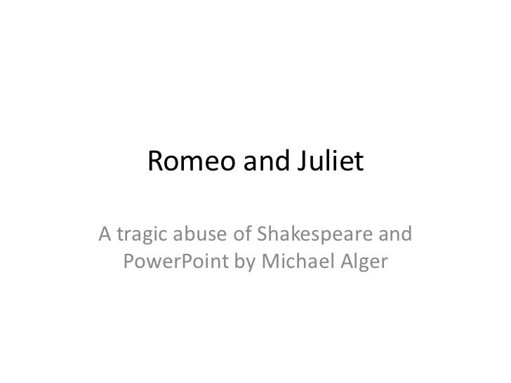 Romeo and Juliet<br />A tragic abuse of Shakespeare and PowerPoint by Michael Alger<br />