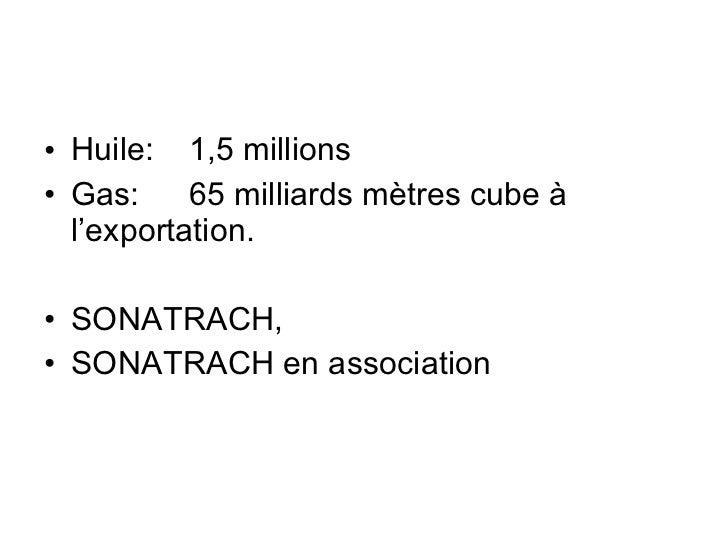 <ul><li>Huile: 1,5 millions </li></ul><ul><li>Gas: 65 milliards mètres cube à l'exportation. </li></ul><ul><li>SONATRACH, ...