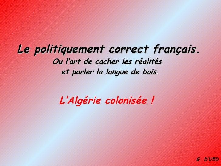Le politiquement correct français. Ou l'art de cacher les réalités   et parler la langue de bois. L'Algérie colonisée ! G....