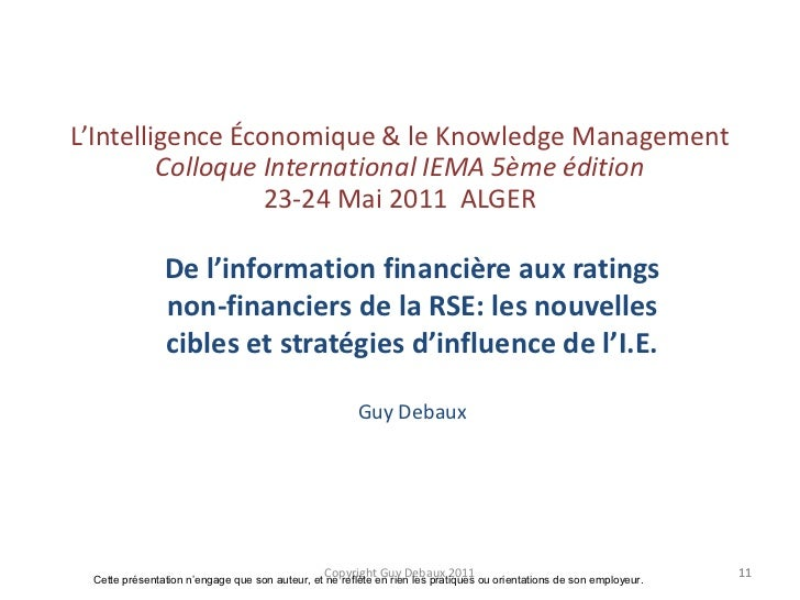 Copyright Guy Debaux 2011<br />11<br />L'Intelligence Économique & le Knowledge ManagementColloque International IEMA 5ème...