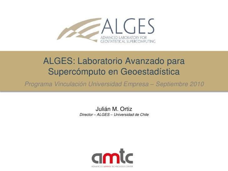 ALGES: LaboratorioAvanzadoparaSupercómputo en GeoestadísticaProgramaVinculación Universidad Empresa – Septiembre 2010<br /...