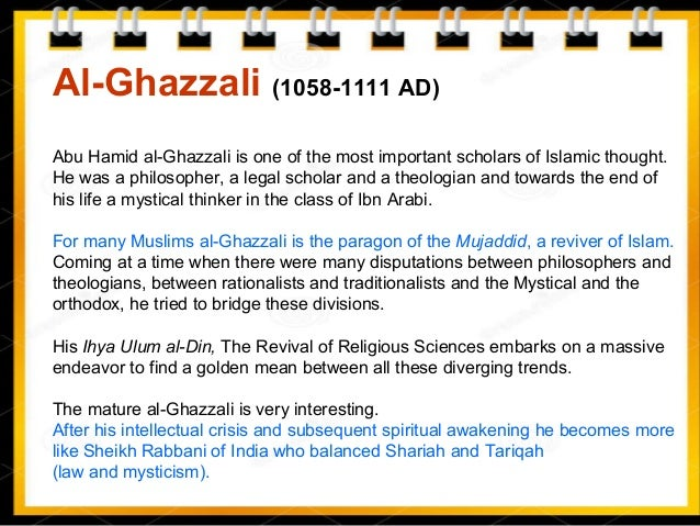 Al-Ghazzali (1058-1111 AD) Abu Hamid al-Ghazzali is one of the most important scholars of Islamic thought. He was a philos...