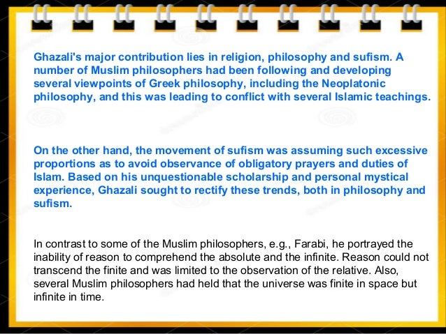 Ghazali's major contribution lies in religion, philosophy and sufism. A number of Muslim philosophers had been following a...