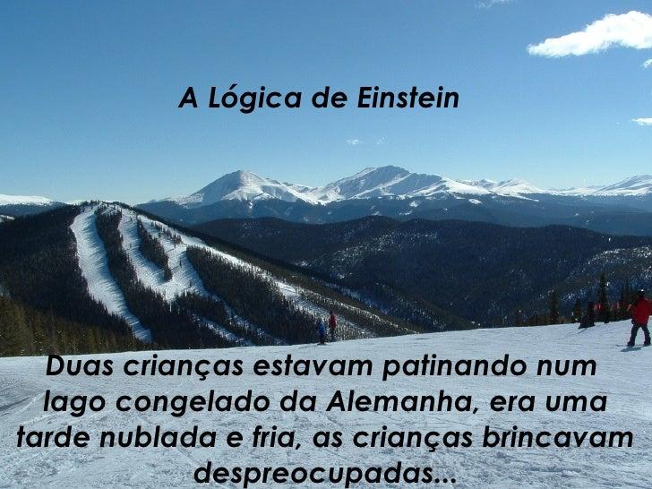 A Lógica de Einstein Duas crianças estavam patinando num  lago congelado da Alemanha, era uma tarde nublada e fria, as cri...