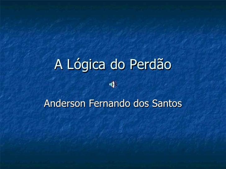 A Lógica do Perdão Anderson Fernando dos Santos