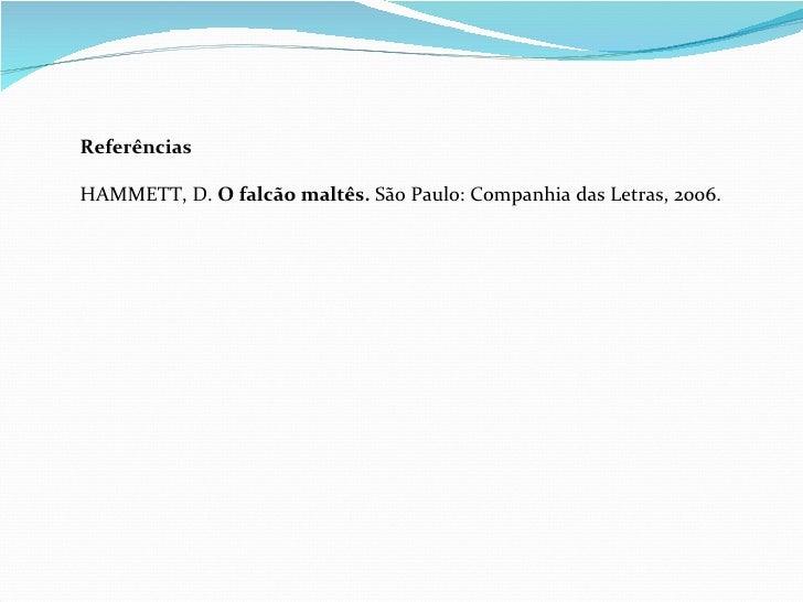 Referências  HAMMETT, D.  O falcão maltês.  São Paulo: Companhia das Letras, 2006.