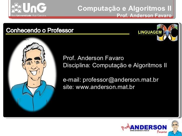 Computação e Algoritmos II Prof. Anderson Favaro Prof. Anderson Favaro Disciplina: Computação e Algoritmos II e-mail: prof...