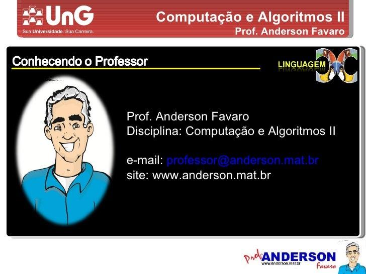 Computação e Algoritmos II Prof. Anderson Favaro Prof. Anderson Favaro Disciplina: Computação e Algoritmos II e-mail:  [em...