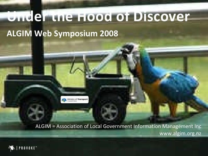 <ul><li>Under the Hood of Discover </li></ul><ul><li>ALGIM Web Symposium 2008 </li></ul><ul><li>ALGIM = Association of Loc...