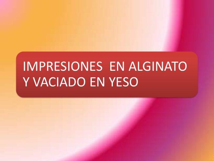 IMPRESIONES EN ALGINATOY VACIADO EN YESO