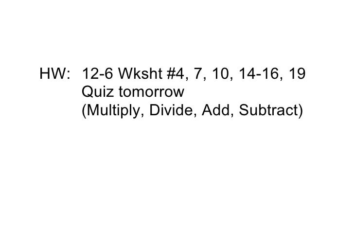 HW: 126Wksht#4,7,10,1416,19     Quiztomorrow     (Multiply,Divide,Add,Subtract)