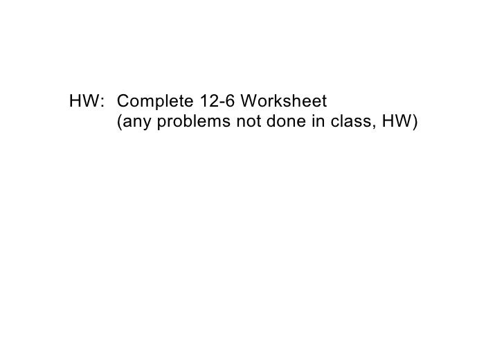 HW: Complete 12­6 Worksheet      (any problems not done in class, HW)
