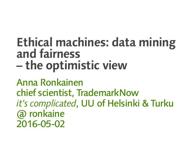 Ethical machines: data mining and fairness – the optimistic view Anna Ronkainen chief scientist, TrademarkNow it's complic...