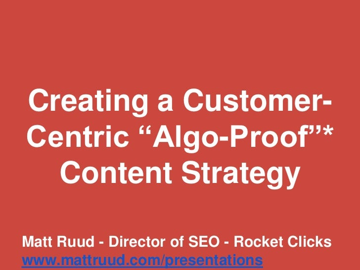 "Creating a Customer-Centric ""Algo-Proof""*  Content StrategyMatt Ruud - Director of SEO - Rocket Clickswww.mattruud.com/pre..."