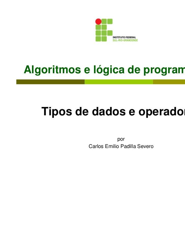 Algoritmos e lógica de programação   Tipos de dados e operadores                       por           Carlos Emilio Padilla...