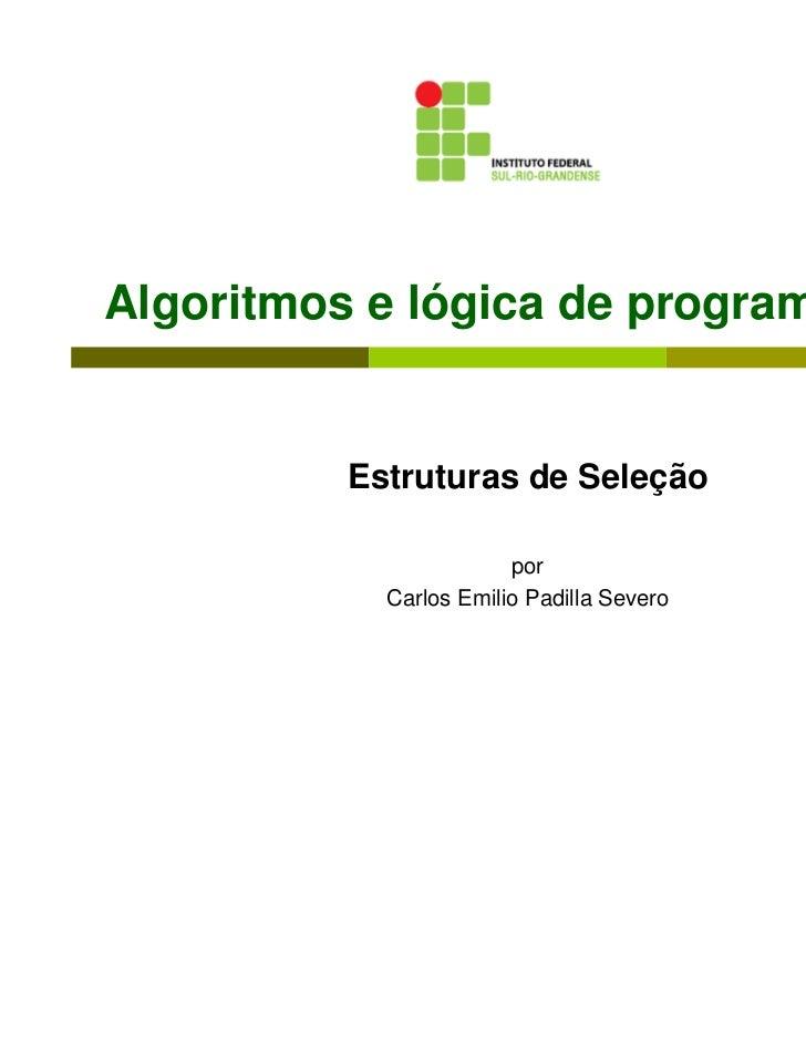 Algoritmos e lógica de programação          Estruturas de Seleção                        por            Carlos Emilio Padi...