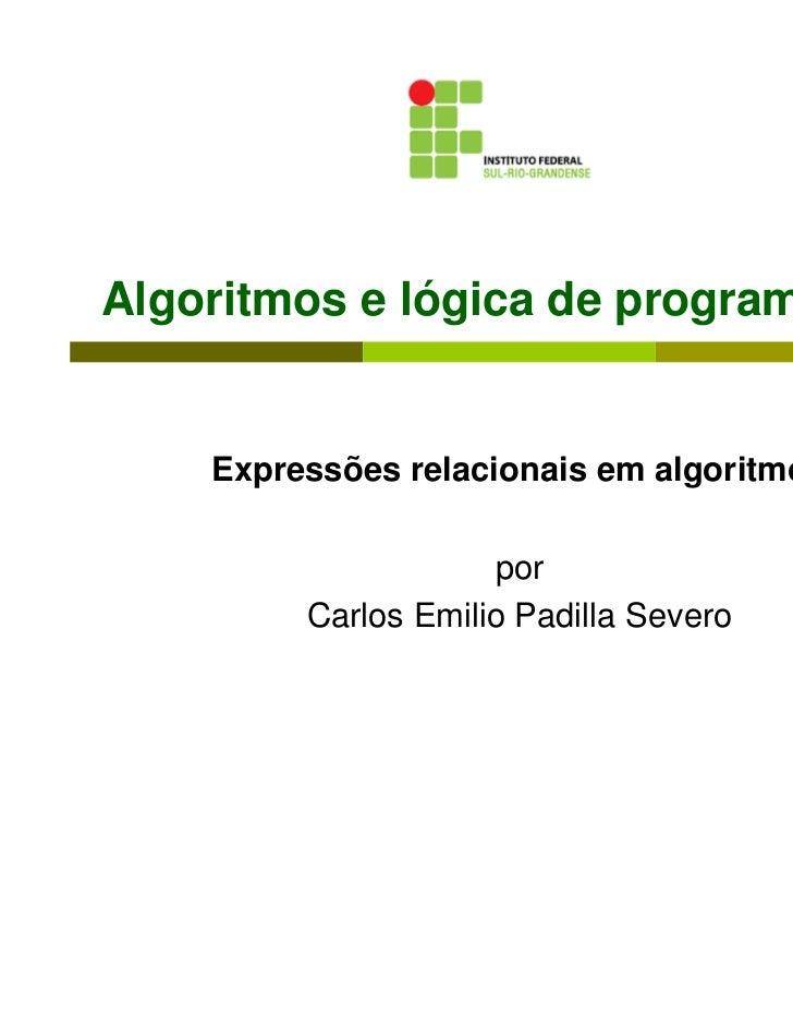 Algoritmos e lógica de programação    Expressões relacionais em algoritmos                     por         Carlos Emilio P...