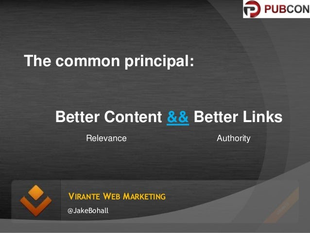 The common principal:  Better Content && Better Links Relevance  VIRANTE WEB MARKETING @JakeBohall  Authority
