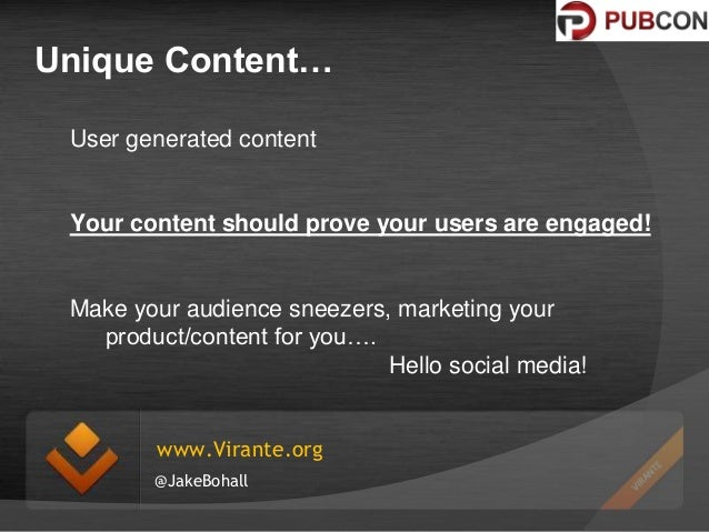 Unique Content… User generated content  Your content should prove your users are engaged!  Make your audience sneezers, ma...