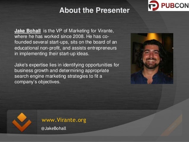 About the Presenter Jake Bohall is the VP of Marketing for Virante, where he has worked since 2008. He has cofounded sever...