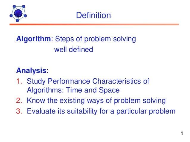 DefinitionAlgorithm: Steps of problem solving           well definedAnalysis:1. Study Performance Characteristics of   Alg...
