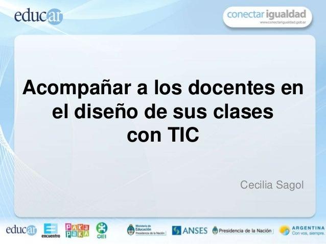 Cecilia SagolAcompañar a los docentes enel diseño de sus clasescon TIC