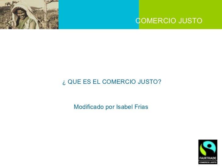 COMERCIO JUSTO  ¿ QUE ES EL COMERCIO JUSTO?  Modificado por Isabel Frias