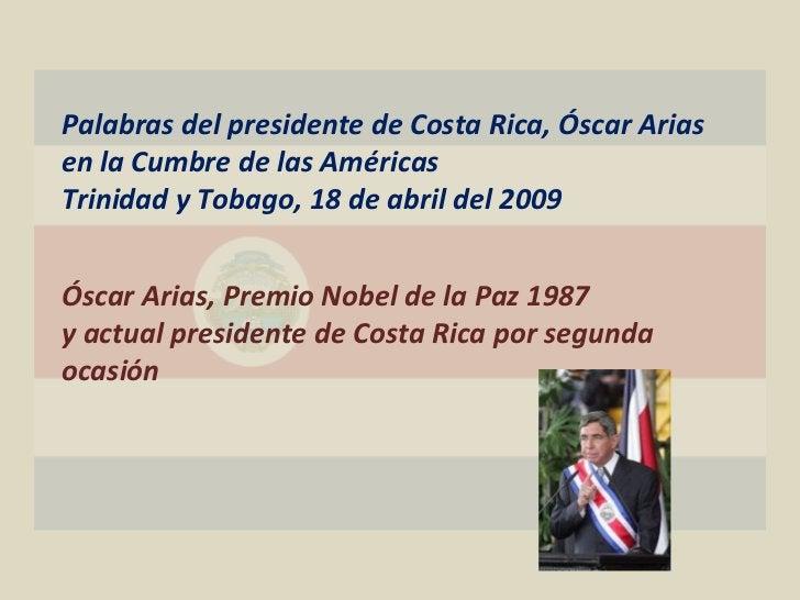 Palabras del presidente de Costa Rica, Óscar Arias en la Cumbre de las Américas Trinidad y Tobago, 18 de abril del 2009 Ós...