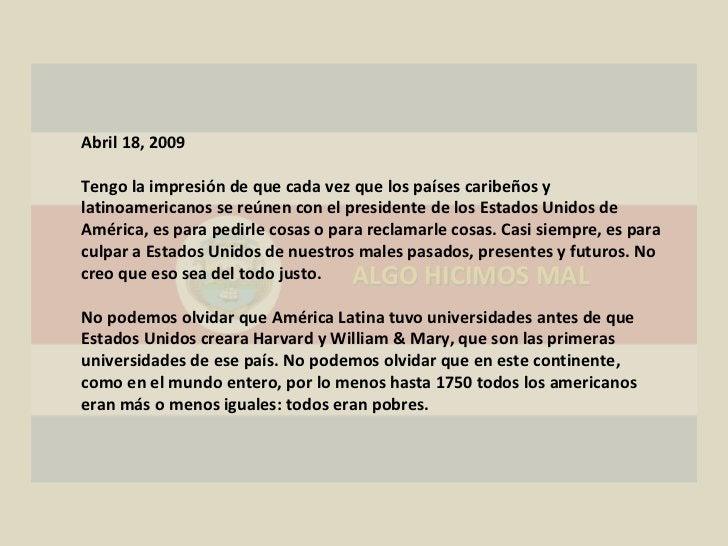 ALGO HICIMOS MAL Abril 18, 2009 Tengo la impresión de que cada vez que los países caribeños y latinoamericanos se reúnen c...