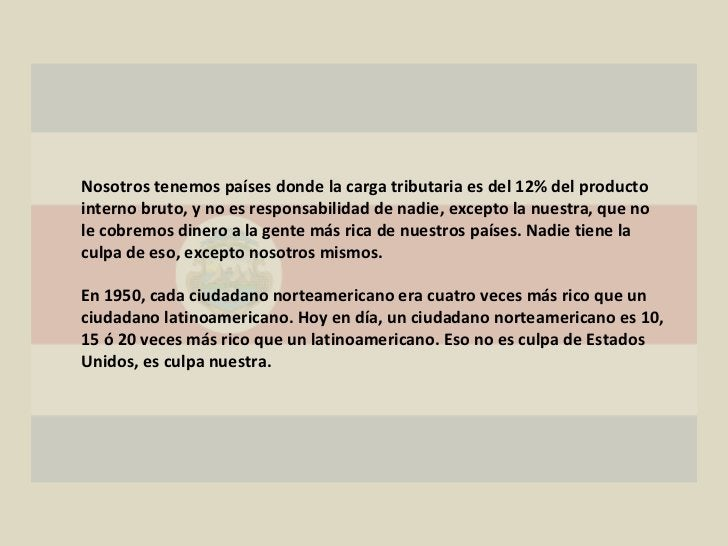 Nosotros tenemos países donde la carga tributaria es del 12% del producto interno bruto, y no es responsabilidad de nadie,...