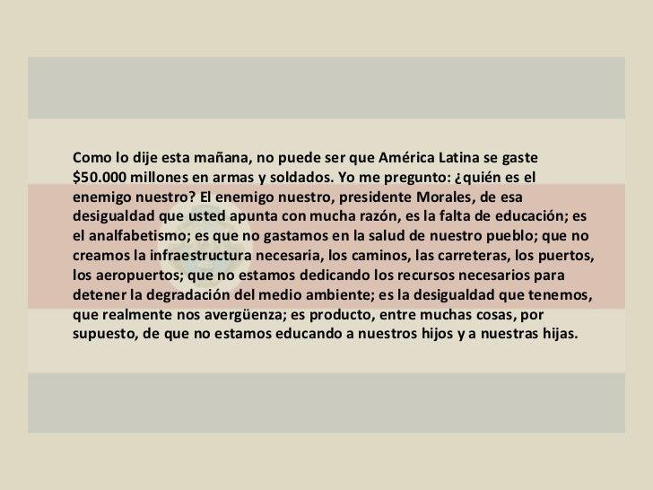 Como lo dije esta mañana, no puede ser que América Latina se gaste $50.000 millones en armas y soldados. Yo me pregunto: ¿...