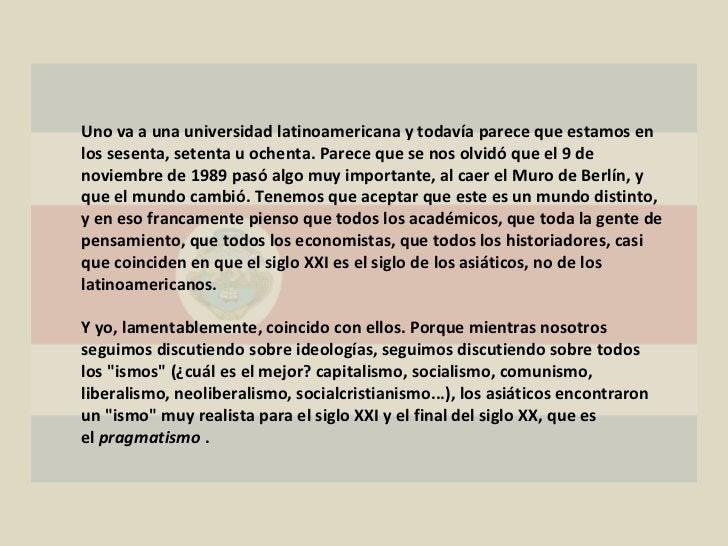 Uno va a una universidad latinoamericana y todavía parece que estamos en los sesenta, setenta u ochenta. Parece que se nos...