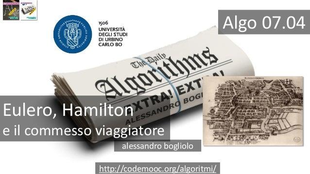 Eulero, Hamilton e il commesso viaggiatore alessandro bogliolo http://codemooc.org/algoritmi/ Algo 07.04