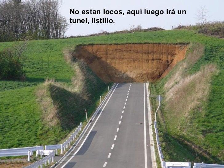 No estan locos, aquí luego irá un tunel, listillo.