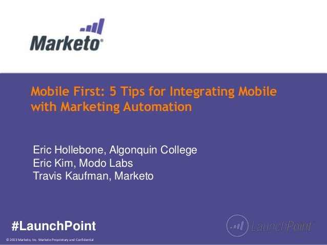 © 2013 Marketo, Inc. Marketo Proprietary and Confidential Mobile First: 5 Tips for Integrating Mobile with Marketing Autom...