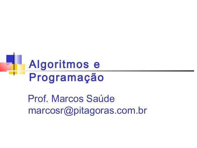 Algoritmos e  Programação  Prof. Marcos Saúde  marcosr@pitagoras.com.br