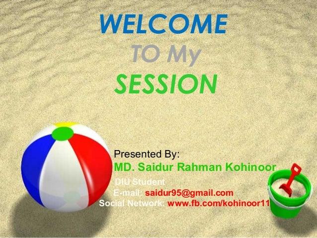 WELCOME TO My SESSION Presented By: MD. Saidur Rahman Kohinoor DIU Student E-mail: saidur95@gmail.com Social Network: www....