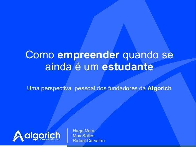 Como empreender quando se ainda é um estudante Uma perspectiva pessoal dos fundadores da Algorich  Hugo Maia Max Salles Ra...