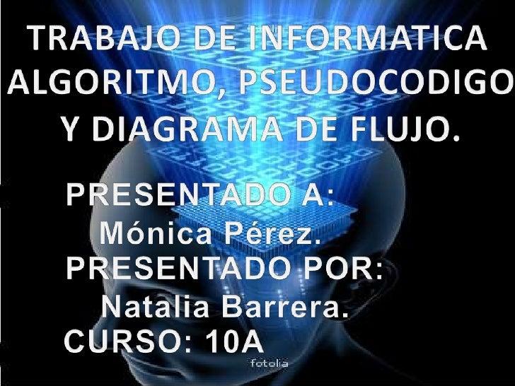 TRABAJO DE INFORMATICA<br />ALGORITMO, PSEUDOCODIGO Y DIAGRAMA DE FLUJO.<br />PRESENTADO A:<br />  Mónica Pérez.<br />PRES...