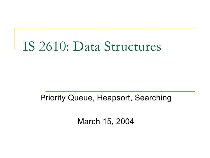 IS 2610: Data Structures Priority Queue, Heapsort, Searching March 15, 2004