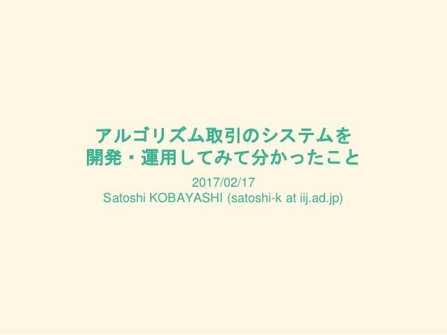 アルゴリズム取引のシステムを 開発・運用してみて分かったこと 2017/02/17 Satoshi KOBAYASHI (satoshi-k at iij.ad.jp)