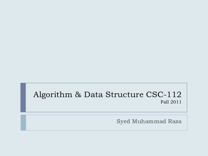 Algorithm & Data Structure CSC-112                               Fall 2011                   Syed Muhammad Raza