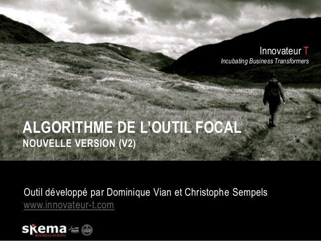 Innovateur T Incubating Business Transformers ALGORITHME DE L'OUTIL FOCAL NOUVELLE VERSION (V2) Outil développé par Domini...