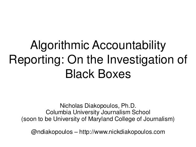 Algorithmic Accountability Reporting: On the Investigation of Black Boxes Nicholas Diakopoulos, Ph.D. Columbia University ...