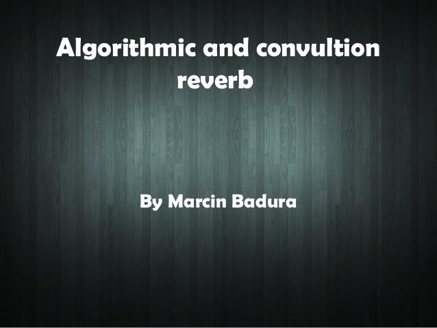 Algorithmic and convultion         reverb      By Marcin Badura