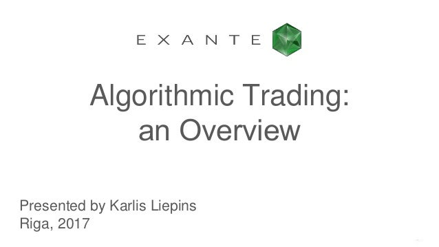 Algorithmic Trading: an Оverview Presented by Karlis Liepins Riga, 2017